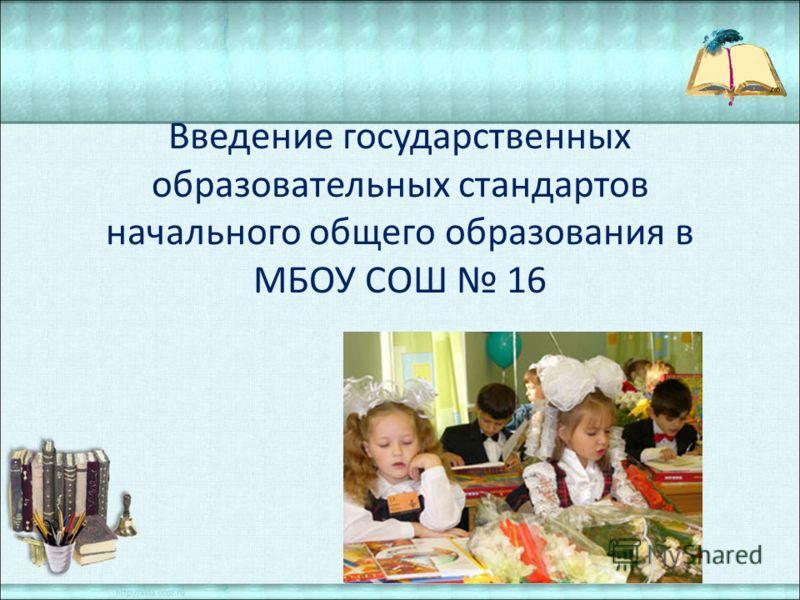 Введение государственных образовательных стандартов начального общего образования в МБОУ СОШ 16