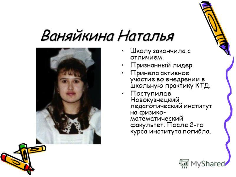 Ваняйкина Наталья Школу закончила с отличием. Признанный лидер. Приняла активное участие во внедрении в школьную практику КТД. Поступила в Новокузнецкий педагогический институт на физико- математический факультет. После 2-го курса института погибла.