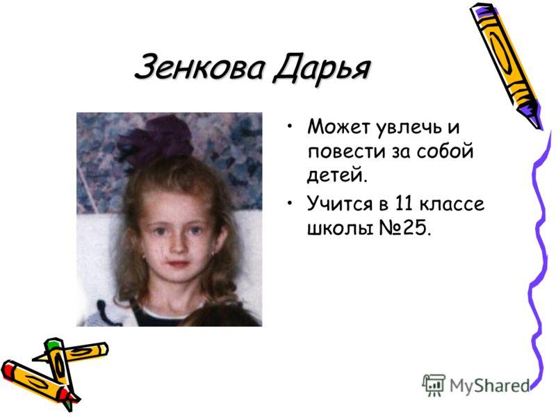 Зенкова Дарья Может увлечь и повести за собой детей. Учится в 11 классе школы 25.