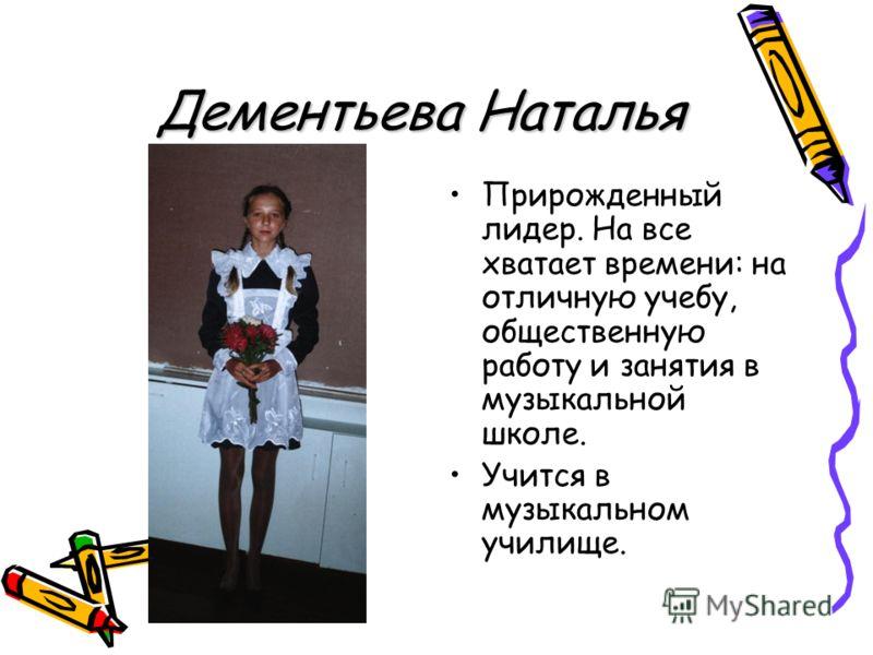 Дементьева Наталья Прирожденный лидер. На все хватает времени: на отличную учебу, общественную работу и занятия в музыкальной школе. Учится в музыкальном училище.
