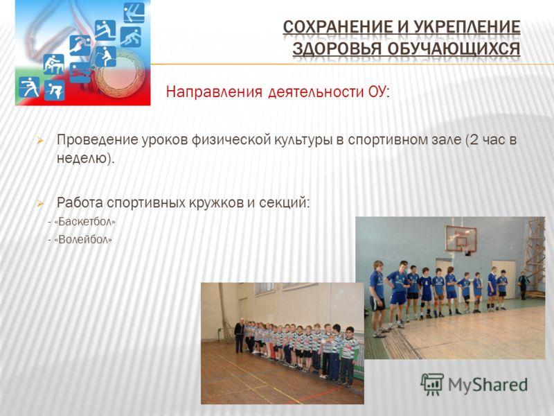 Направления деятельности ОУ: Проведение уроков физической культуры в спортивном зале (2 час в неделю). Работа спортивных кружков и секций: - «Баскетбол» - «Волейбол»