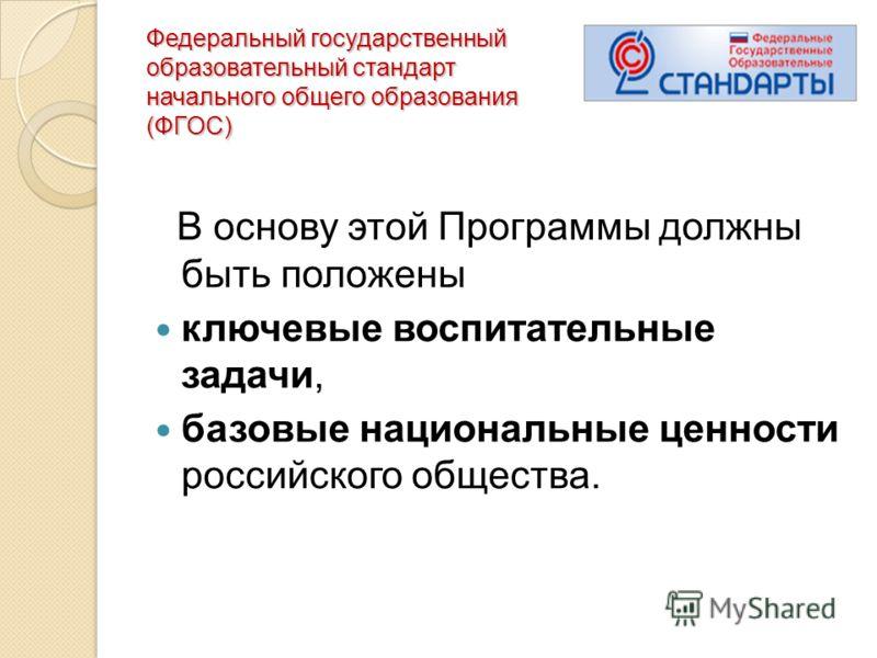 Федеральный государственный образовательный стандарт начального общего образования (ФГОС) В основу этой Программы должны быть положены ключевые воспитательные задачи, базовые национальные ценности российского общества.
