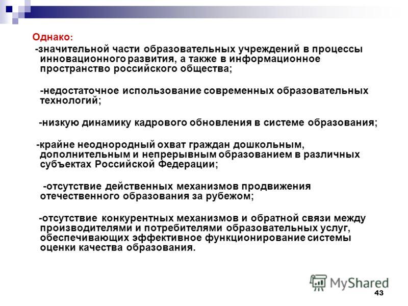 43 Однако : -значительной части образовательных учреждений в процессы инновационного развития, а также в информационное пространство российского общества; -недостаточное использование современных образовательных технологий; -низкую динамику кадрового