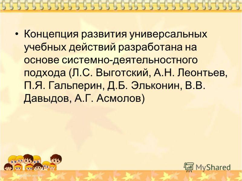 Концепция развития универсальных учебных действий разработана на основе системно-деятельностного подхода (Л.С. Выготский, А.Н. Леонтьев, П.Я. Гальперин, Д.Б. Эльконин, В.В. Давыдов, А.Г. Асмолов)