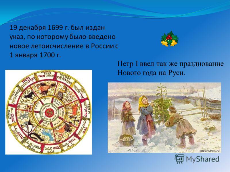 Петр I ввел так же празднование Нового года на Руси. 19 декабря 1699 г. был издан указ, по которому было введено новое летоисчисление в России с 1 января 1700 г.