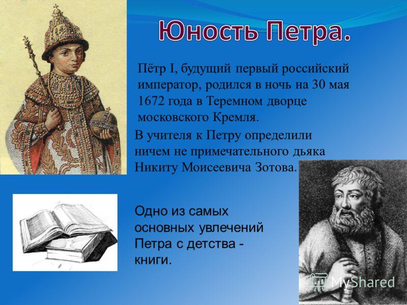 Пётр I, будущий первый российский император, родился в ночь на 30 мая 1672 года в Теремном дворце московского Кремля. В учителя к Петру определили ничем не примечательного дьяка Никиту Моисеевича Зотова. Одно из самых основных увлечений Петра с детст