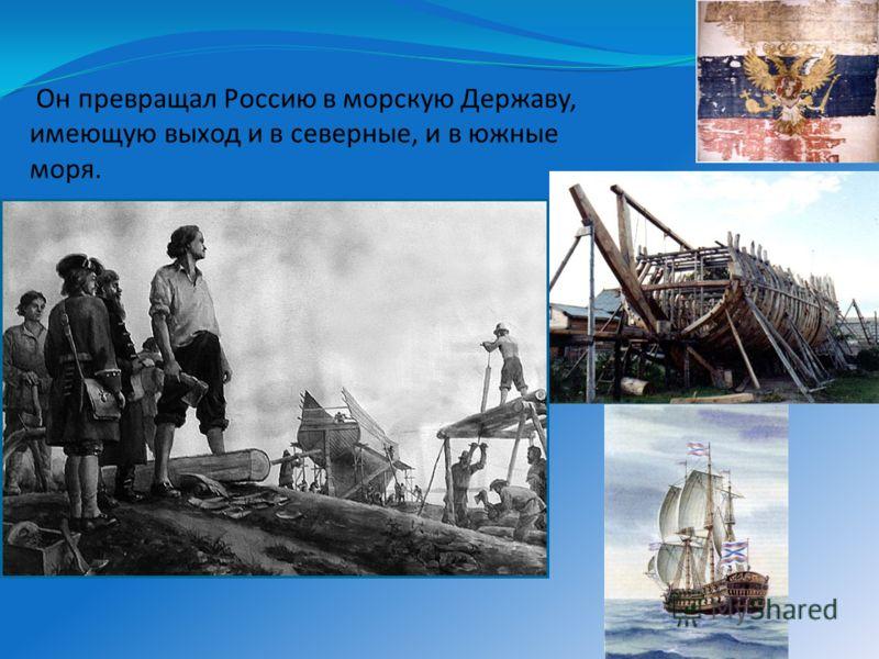 Он превращал Россию в морскую Державу, имеющую выход и в северные, и в южные моря.