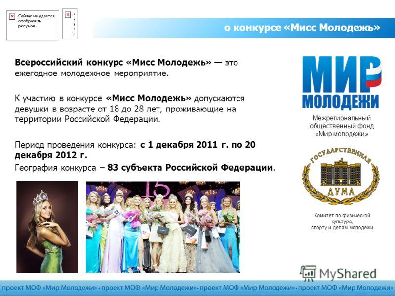 о конкурсе «Мисс Молодежь» Всероссийский конкурс «Мисс Молодежь» это ежегодное молодежное мероприятие. К участию в конкурсе «Мисс Молодежь» допускаются девушки в возрасте от 18 до 28 лет, проживающие на территории Российской Федерации. Период проведе