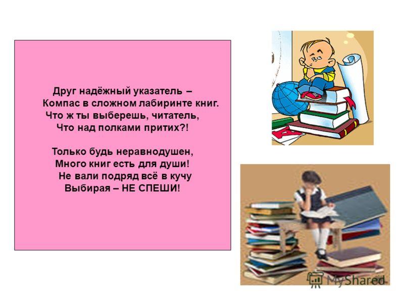 Друг надёжный указатель – Компас в сложном лабиринте книг. Что ж ты выберешь, читатель, Что над полками притих?! Только будь неравнодушен, Много книг есть для души! Не вали подряд всё в кучу Выбирая – НЕ СПЕШИ!