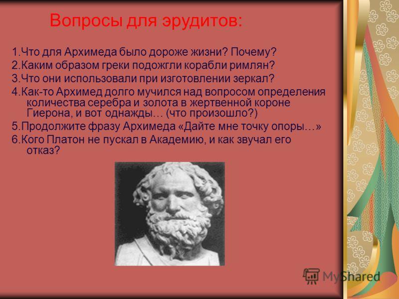 1.Что для Архимеда было дороже жизни? Почему? 2.Каким образом греки подожгли корабли римлян? 3.Что они использовали при изготовлении зеркал? 4.Как-то Архимед долго мучился над вопросом определения количества серебра и золота в жертвенной короне Гиеро