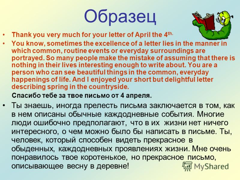 Образец Thank you very much for your letter of April the 4 th. You know, sometimes the excellence of a letter lies in the manner in which common, routine events or everyday surroundings are portrayed. So many people make the mistake of assuming that