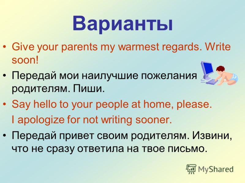 Варианты Give your parents my warmest regards. Write soon! Передай мои наилучшие пожелания родителям. Пиши. Say hello to your people at home, please. I apologize for not writing sooner. Передай привет своим родителям. Извини, что не сразу ответила на