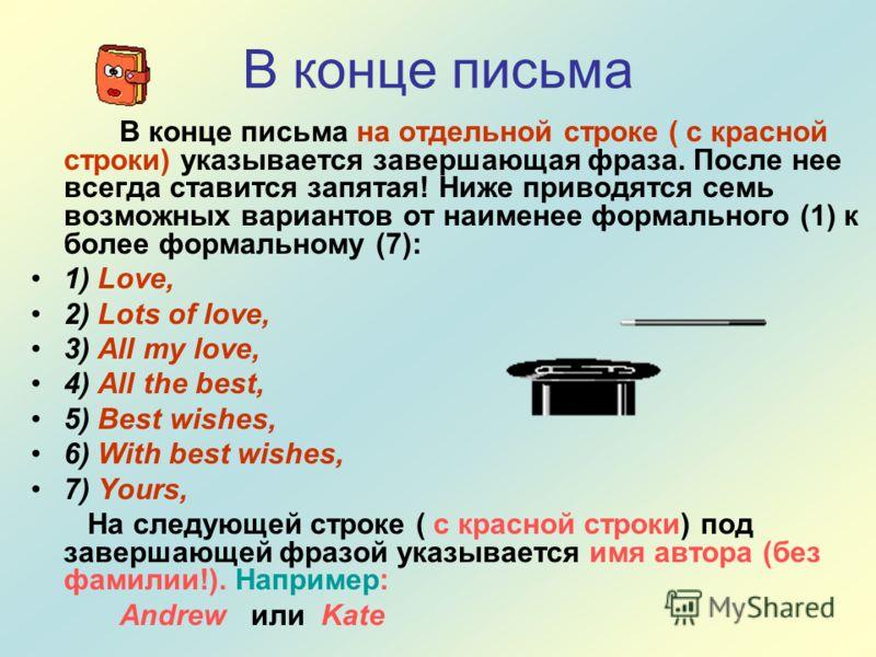 В конце письма В конце письма на отдельной строке ( с красной строки) указывается завершающая фраза. После нее всегда ставится запятая! Ниже приводятся семь возможных вариантов от наименее формального (1) к более формальному (7): 1) Love, 2) Lots of