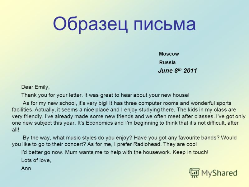 Образец письма Moscow Russia June 8 th 2011 Dear Emily, Thank you for your letter. It was great to hear about your new house! As for my new school, it's very big! It has three computer rooms and wonderful sports facilities. Actually, it seems a nice
