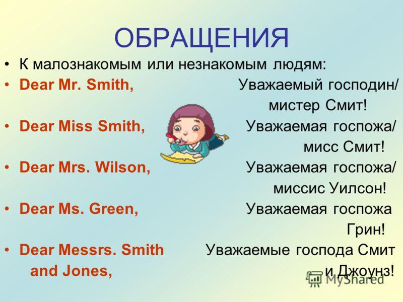 ОБРАЩЕНИЯ К малознакомым или незнакомым людям: Dear Mr. Smith, Уважаемый господин/ мистер Смит! Dear Miss Smith,Уважаемая госпожа/ мисс Смит! Dear Mrs. Wilson,Уважаемая госпожа/ миссис Уилсон! Dear Ms. Green,Уважаемая госпожа Грин! Dear Messrs. Smith