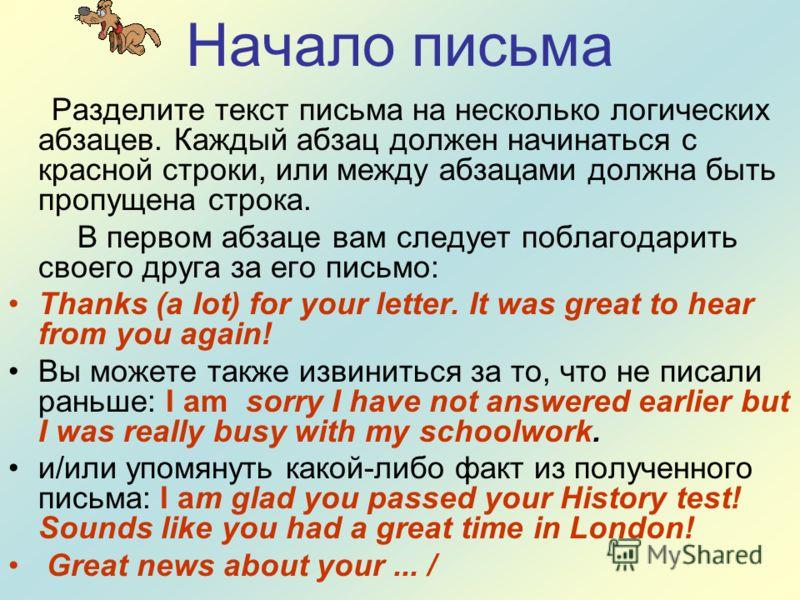 Начало письма Разделите текст письма на несколько логических абзацев. Каждый абзац должен начинаться с красной строки, или между абзацами должна быть пропущена строка. В первом абзаце вам следует поблагодарить своего друга за его письмо: Thanks (a lo
