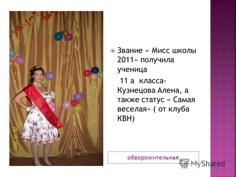 обворожительная Звание « Мисс школы 2011» получила ученица 11 а класса- Кузнецова Алена, а также статус « Самая веселая» ( от клуба КВН)