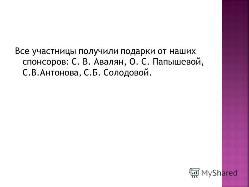 Все участницы получили подарки от наших спонсоров: С. В. Авалян, О. С. Папышевой, С.В.Антонова, С.Б. Солодовой.