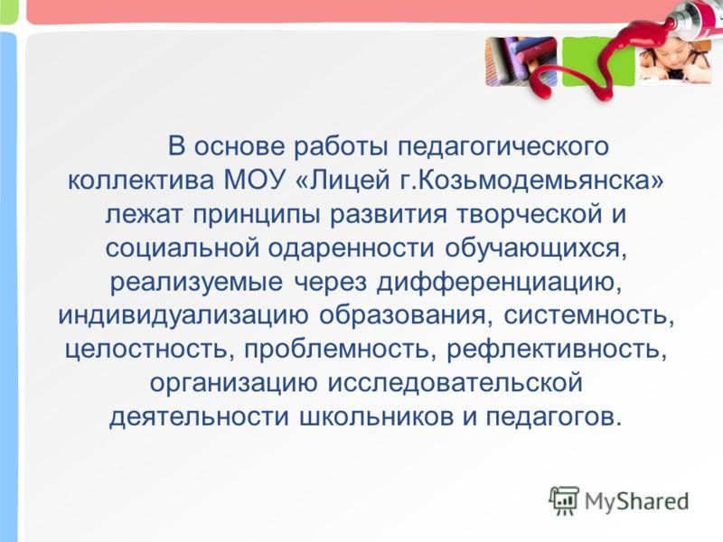 В основе работы педагогического коллектива МОУ «Лицей г.Козьмодемьянска» лежат принципы развития творческой и социальной одаренности обучающихся, реализуемые через дифференциацию, индивидуализацию образования, системность, целостность, проблемность,