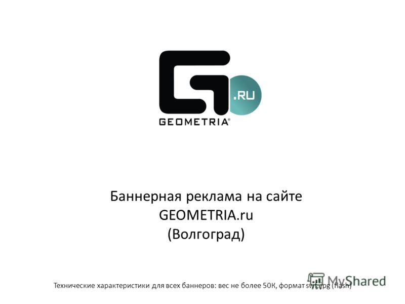 Баннерная реклама на сайте GEOMETRIA.ru (Волгоград) Технические характеристики для всех баннеров: вес не более 50К, формат swf, jpg (flash)