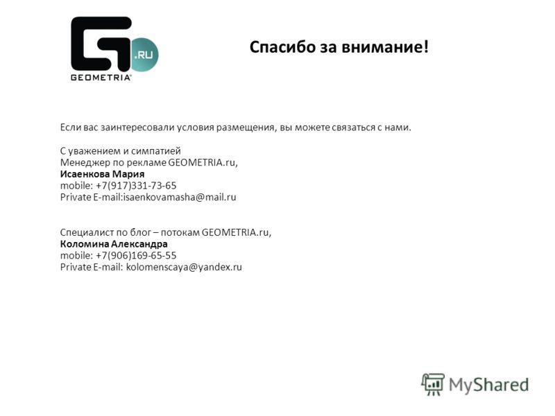 Если вас заинтересовали условия размещения, вы можете связаться с нами. С уважением и симпатией Менеджер по рекламе GEOMETRIA.ru, Исаенкова Мария mobile: +7(917)331-73-65 Private E-mail:isaenkovamasha@mail.ru Специалист по блог – потокам GEOMETRIA.ru
