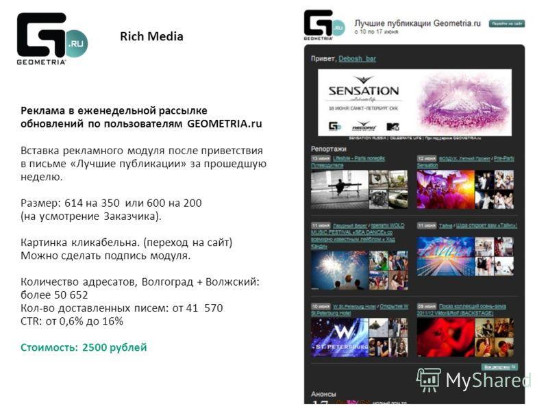 Rich Media Реклама в еженедельной рассылке обновлений по пользователям GEOMETRIA.ru Вставка рекламного модуля после приветствия в письме «Лучшие публикации» за прошедшую неделю. Размер: 614 на 350 или 600 на 200 (на усмотрение Заказчика). Картинка кл