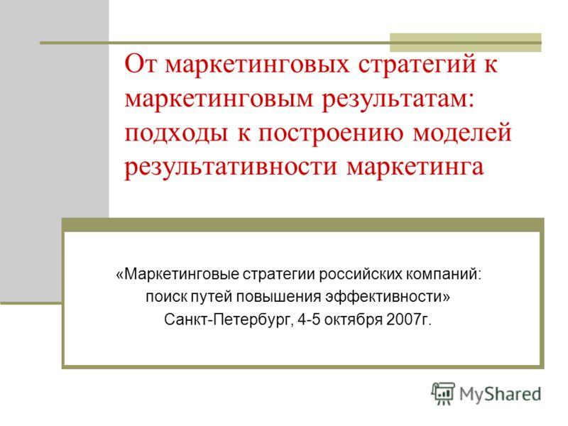 От маркетинговых стратегий к маркетинговым результатам: подходы к построению моделей результативности маркетинга «Маркетинговые стратегии российских компаний: поиск путей повышения эффективности» Санкт-Петербург, 4-5 октября 2007г.