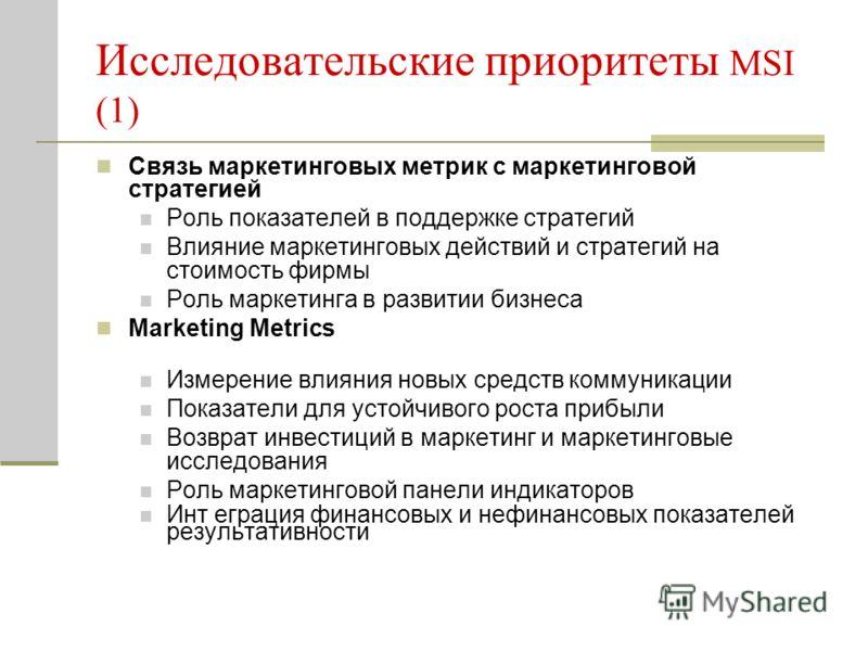Исследовательские приоритеты MSI (1) Связь маркетинговых метрик с маркетинговой стратегией Роль показателей в поддержке стратегий Влияние маркетинговых действий и стратегий на стоимость фирмы Роль маркетинга в развитии бизнеса Marketing Metrics Измер