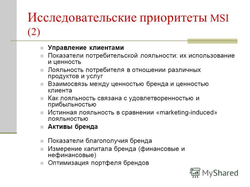 Исследовательские приоритеты MSI (2) Управление клиентами Показатели потребительской лояльности: их использование и ценность Лояльность потребителя в отношении различных продуктов и услуг Взаимосвязь между ценностью бренда и ценностью клиента Как лоя