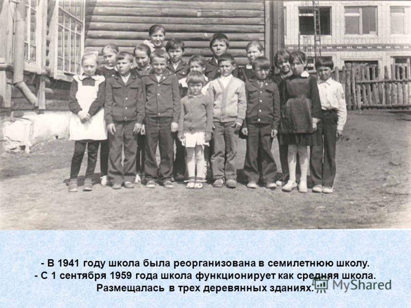 - В 1941 году школа была реорганизована в семилетнюю школу. - С 1 сентября 1959 года школа функционирует как средняя школа. Размещалась в трех деревянных зданиях.