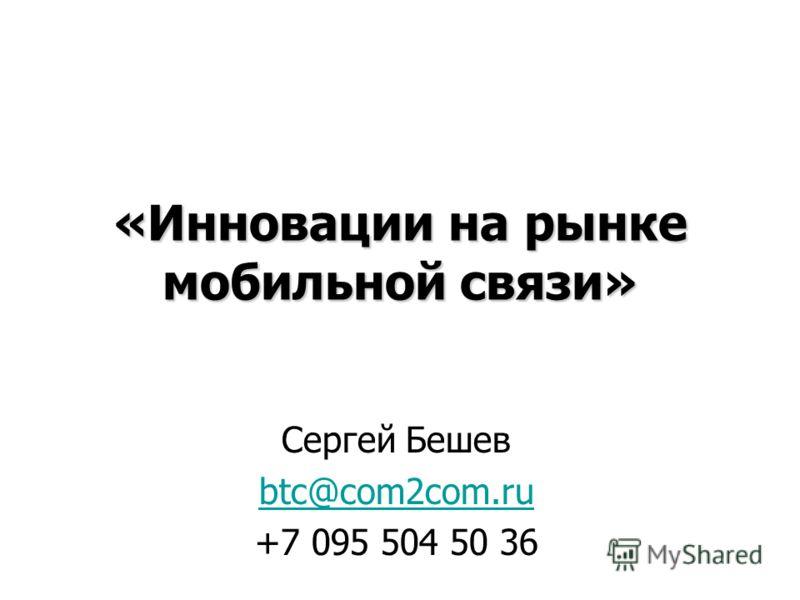 «Инновации на рынке мобильной связи» Сергей Бешев btc@com2com.ru +7 095 504 50 36