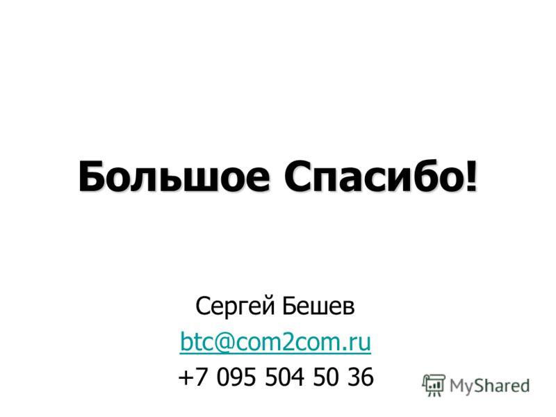 Большое Спасибо! Сергей Бешев btc@com2com.ru +7 095 504 50 36