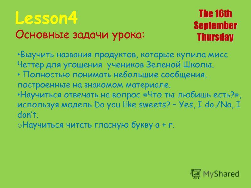 Lesson4 Основные задачи урока: The 16th SeptemberThursday Выучить названия продуктов, которые купила мисс Четтер для угощения учеников Зеленой Школы. Полностью понимать небольшие сообщения, построенные на знакомом материале. Научиться отвечать на воп
