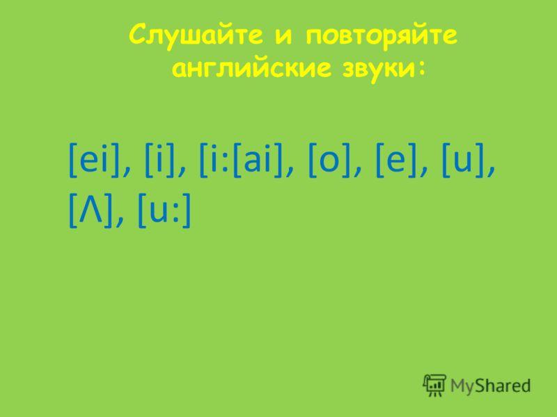 Слушайте и повторяйте английские звуки: [ei], [i], [i:[ai], [o], [e], [u], [Λ], [u:]