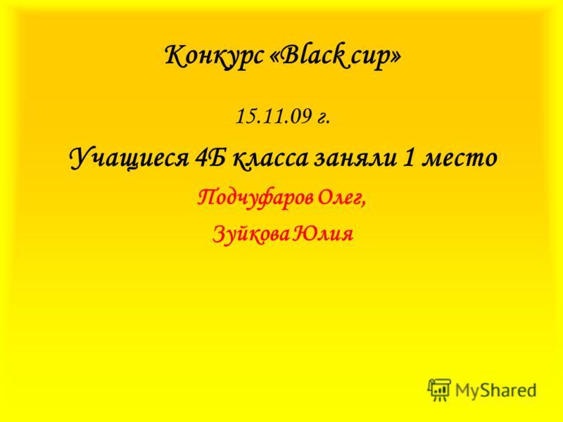 Конкурс «Вlack cup» 15.11.09 г. Учащиеся 4Б класса заняли 1 место Подчуфаров Олег, Зуйкова Юлия