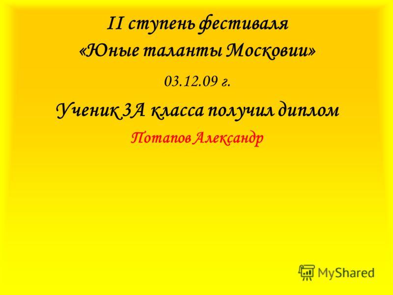 II ступень фестиваля «Юные таланты Московии» 03.12.09 г. Ученик 3А класса получил диплом Потапов Александр
