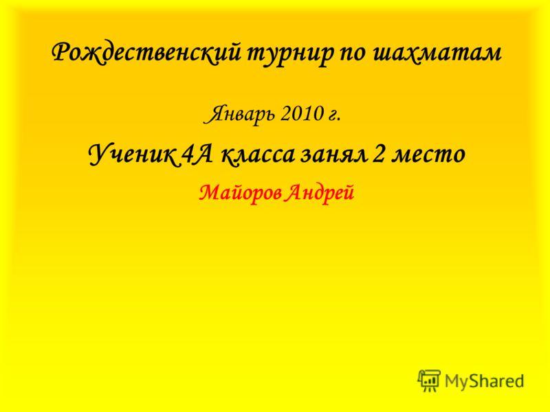 Рождественский турнир по шахматам Январь 2010 г. Ученик 4А класса занял 2 место Майоров Андрей