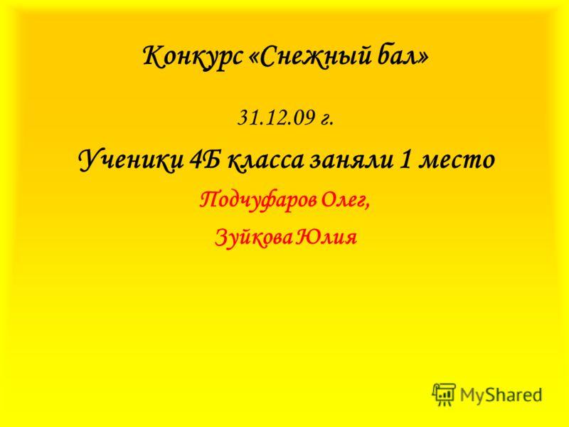 Конкурс «Снежный бал» 31.12.09 г. Ученики 4Б класса заняли 1 место Подчуфаров Олег, Зуйкова Юлия