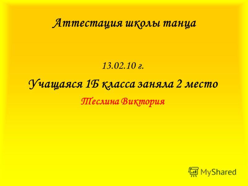 Аттестация школы танца 13.02.10 г. Учащаяся 1Б класса заняла 2 место Теслина Виктория