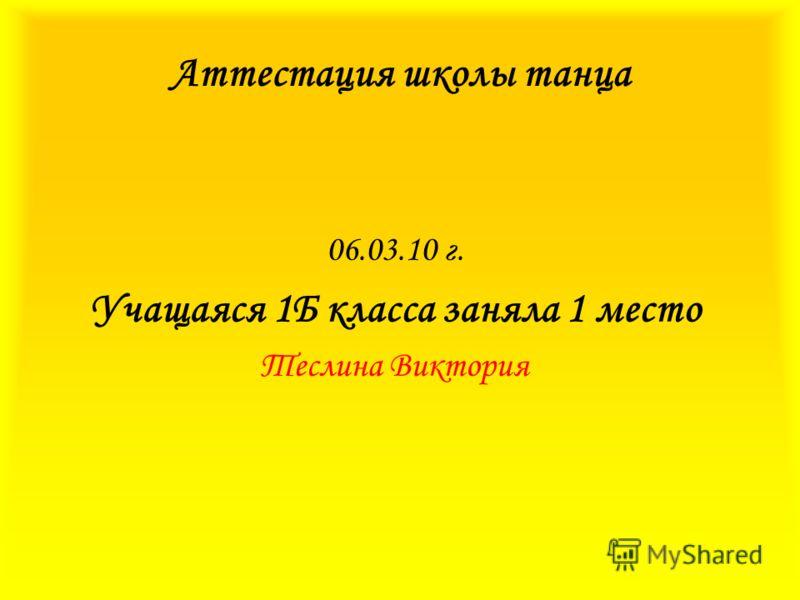 Аттестация школы танца 06.03.10 г. Учащаяся 1Б класса заняла 1 место Теслина Виктория