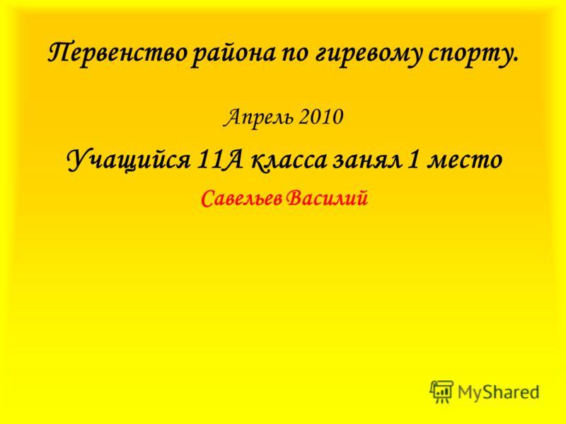 Первенство района по гиревому спорту. Апрель 2010 Учащийся 11А класса занял 1 место Савельев Василий