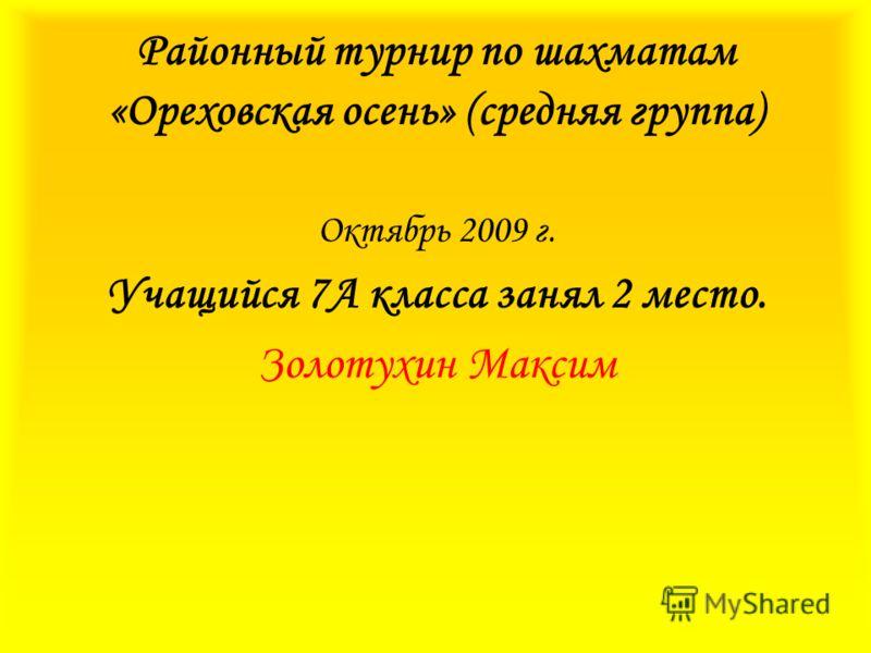Районный турнир по шахматам «Ореховская осень» (средняя группа) Октябрь 2009 г. Учащийся 7А класса занял 2 место. Золотухин Максим
