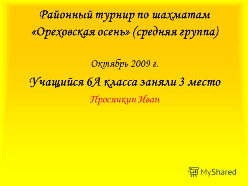 Районный турнир по шахматам «Ореховская осень» (средняя группа) Октябрь 2009 г. Учащийся 6А класса заняли 3 место Просянкин Иван