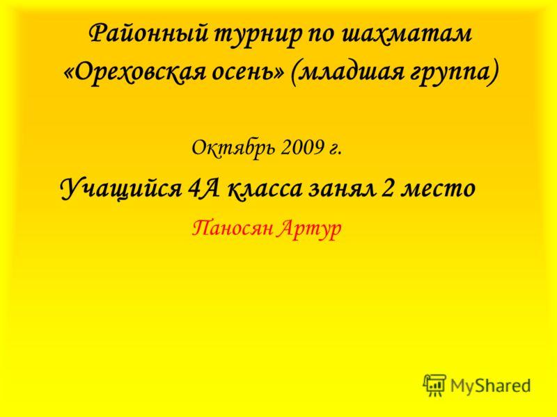 Районный турнир по шахматам «Ореховская осень» (младшая группа) Октябрь 2009 г. Учащийся 4А класса занял 2 место Паносян Артур