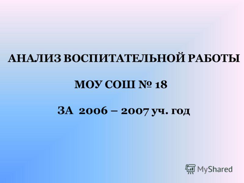 АНАЛИЗ ВОСПИТАТЕЛЬНОЙ РАБОТЫ МОУ СОШ 18 ЗА 2006 – 2007 уч. год