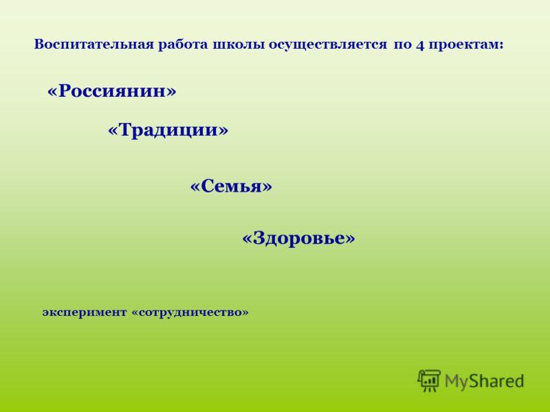 Воспитательная работа школы осуществляется по 4 проектам: «Россиянин» «Традиции» «Семья» «Здоровье» эксперимент «сотрудничество»