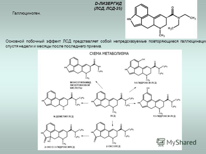 D-ЛИЗЕРГИД (ЛСД, ЛСД-25) Галлюциноген. Основной побочный эффект ЛСД представляет собой непредсказуемые повторяющиеся галлюцинации спустя недели и месяцы после последнего приема.