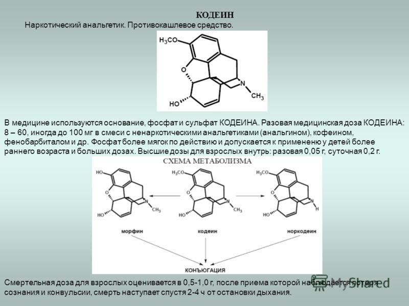 КОДЕИН Наркотический анальгетик. Противокашлевое средство. В медицине используются основание, фосфат и сульфат КОДЕИНА. Разовая медицинская доза КОДЕИНА: 8 – 60, иногда до 100 мг в смеси с ненаркотическими анальгетиками (анальгином), кофеином, феноба
