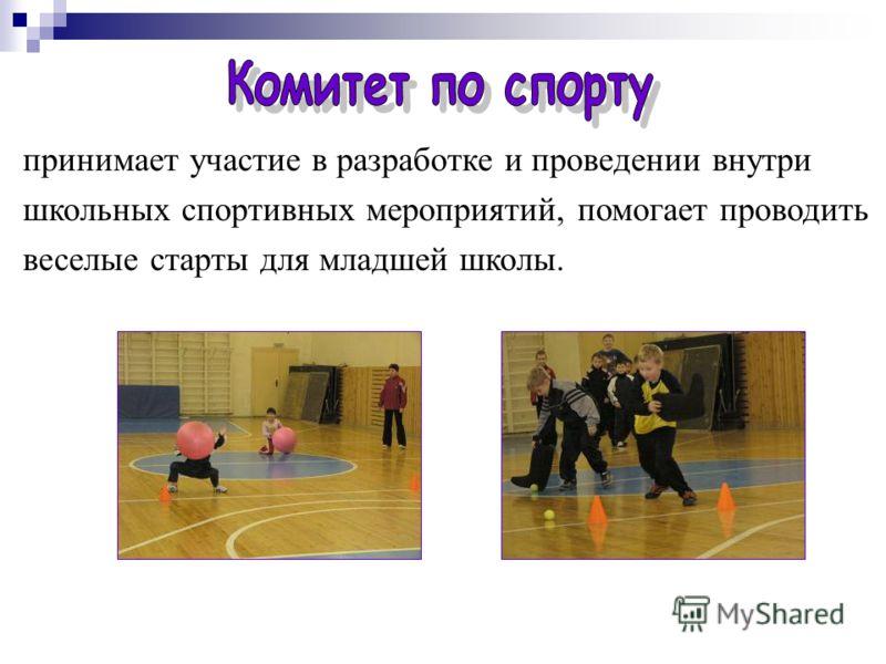 принимает участие в разработке и проведении внутри школьных спортивных мероприятий, помогает проводить веселые старты для младшей школы.