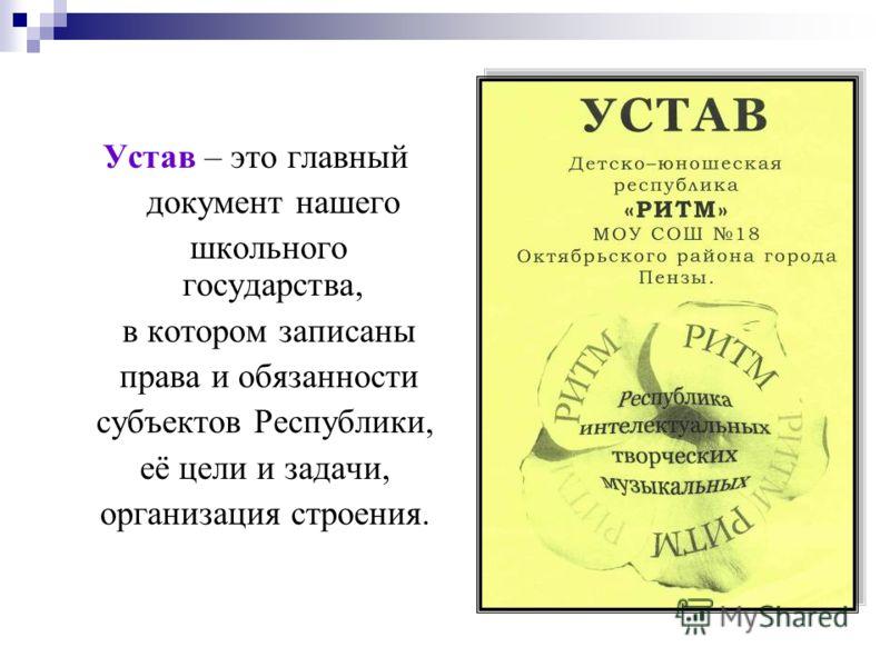 Устав – это главный документ нашего школьного государства, в котором записаны права и обязанности субъектов Республики, её цели и задачи, организация строения.